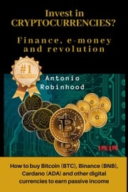 Invest in Cryptocurrencies? Finance, E-money and Revolution: how to buy Bitcoin, Binance, Cardano and Other Digital Currencies to Earn Passive Income Antonio Robinhood