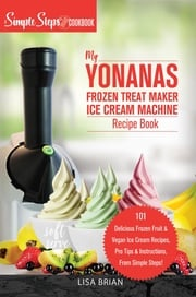 My Yonanas Frozen Treat Maker Soft Serve Ice Cream Machine Recipe Book, a Simple Steps Brand Cookbook (Ed 2) Lisa Brian
