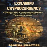 Explaining Cryptocurrency: A Complete Guide To Understanding Blockchain And Cryptos And How To Make Money With Bitcoin Trading Joshua Kratter