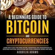 Beginners Guide To Bitcoin and Cryptocurrencies, A Acquilia Adams