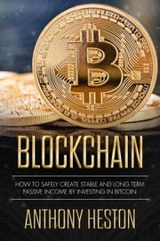 Blockchain: How to Safely Create Stable and Long-term Passive Income by Investing in Bitcoin Anthony Heston