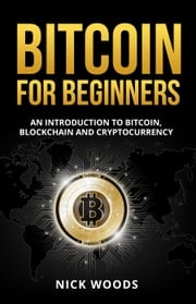 Bitcoin for Beginners - An Introduction to Bitcoin, Blockchain and Cryptocurrency Nick Woods