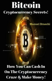 Bitcoin Cryptocurrency Secrets! How You Can Cash In On The Cryptocurrency Craze & Make Money! Manuel Braschi