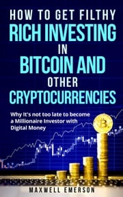 How to Get Filthy Rich Investing in Bitcoin and Other Cryptocurrencies: Why It's Not Too Late to Become a Millionaire Investor With Digital Money Maxwell Emerson