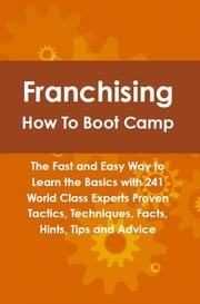 Franchising How To Boot Camp: The Fast and Easy Way to Learn the Basics with 241 World Class Experts Proven Tactics, Techniques, Facts, Hints, Tips and Advice Lance Glackin