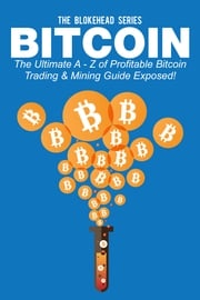 Bitcoin: The Ultimate A - Z Of Profitable Bitcoin Trading & Mining Guide Exposed! The Blokehead