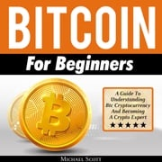 Bitcoin For Beginners: A Guide To Understanding Btc Cryptocurrency And Becoming A Crypto Expert Michael Scott