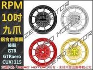 ZeroMotor☆RPM 10吋 九爪 鋁合金鋼圈 輪框 GTR,GTRaero,CUXI115 後鼓