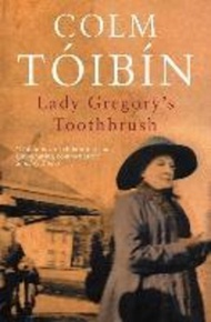 Lady Gregory's Toothbrush by Colm Toibin (UK edition, paperback)