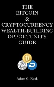 The Bitcoin & Cryptocurrency Wealth-Building Opportunity Guide Adam Koch