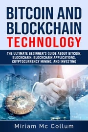 Bitcoin and Blockchain Technology: The Ultimate Beginner's Guide About Bitcoin, Blockchain, Blockchain Applications. Cryptocurrencies Mining and Investing Miriam Mc Collum