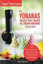 My Yonanas Frozen Treat Maker Soft Serve Ice Cream Machine Recipe Book, a Simple Steps Brand Cookbook (Ed 2)
