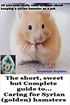 The short, sweet but Complete guide to... caring for Syrian (golden) hamsters: All you ever really need to know about keeping a Syrian hamster as a pet