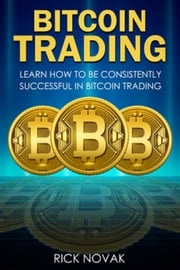 Bitcoin Trading: Learn How to be Consistently Successful in Bitcoin Trading Rick Novak