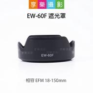 [享樂攝影]EW-60F 遮光罩 相容 EF-M 18-150mm 副廠配件 黑色 可倒扣 適用Canon EOSM EW60F
