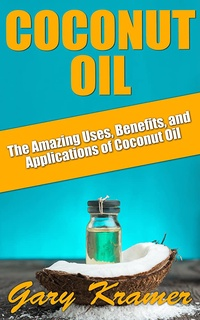 Coconut Oil: The Amazing Uses, Benefits, and Applications of Coconut Oil (Coconut Oil Health and Beauty, Coconut Oil Miracle, Benefits of Coconut Oil) (English Edition)