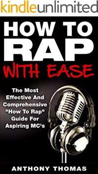 "How To Rap With Ease - The Most Effective And Comprehensive ""How To Rap"" Guide For Aspiring MC's (Learning How To Rap,How To Freestyle rap)"