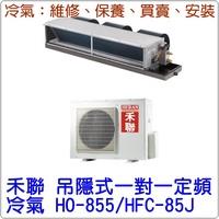 禾聯 吊隱式 一對一 定頻 冷氣 HO-855/HFC-85J