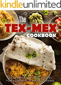 The Tex Mex Cookbook: 50 Delicious Tex Mex Recipes for Authentic Tex Mex Cooking (2nd Edition)