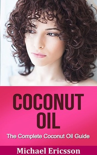 COCONUT OIL: The Complete Coconut Oil Guide: Coconut Oil Benefits, Coconut Oil Secrets And Coconut Oil Tips For Beautiful And Healthy Skin (Coconut Oil ... Hacks, Coconut Oil Cures) (English Edition)