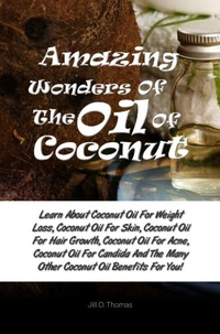 Amazing Wonders Of The Oil Of Coconut: Learn About Coconut Oil For Weight Loss, Coconut Oil For Skin, Coconut Oil For Hair Growth, Coconut Oil For Acne, Coconut Oil For Candida (English Edition)